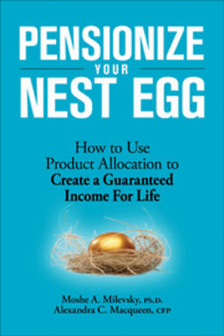 Milevsky, Moshe A. - Pensionize Your Nest Egg: How to Use Product Allocation to Create a Guaranteed Income for Life, ebook