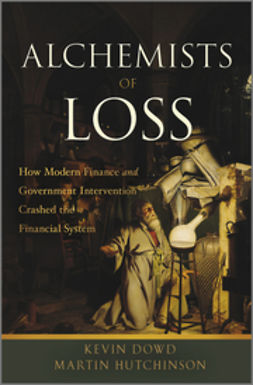 Dowd, Kevin K. - Alchemists of Loss: How modern finance and government intervention crashed the financial system, ebook