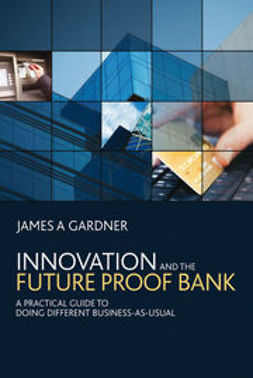 Gardner, James A - Innovation and the Future Proof Bank: A Practical Guide to Doing Different Business-as-Usual, ebook