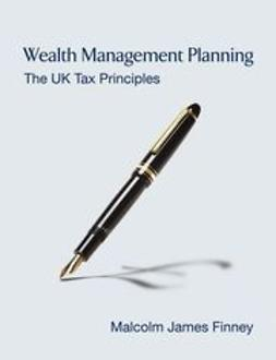 Finney, Malcolm James - Wealth Management Planning: The UK Tax Principles, e-bok