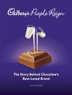 Bradley, John - Cadbury's Purple Reign: The Story Behind Chocolate's Best-Loved Brand, ebook