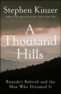 Kinzer, Stephen - A Thousand Hills: Rwanda's Rebirth and the Man Who Dreamed It, ebook