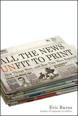 Burns, Eric - All the News Unfit to Print: How Things Were... and How They Were Reported, ebook