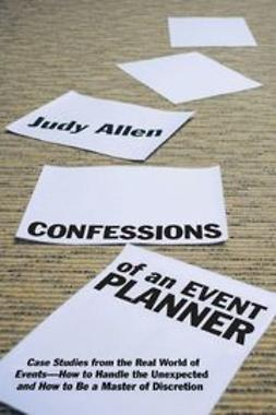 Allen, Judy - Confessions of an Event Planner: Case Studies from the Real World of EventsHow to Handle the Unexpected and How to Be a Master of Discretion, ebook
