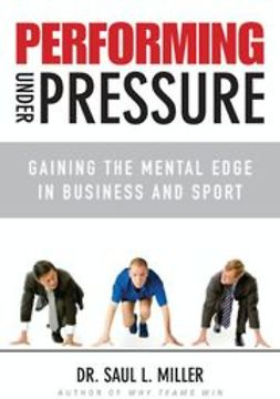 Miller, Saul L. - Performing Under Pressure: Gaining the Mental Edge in Business and Sport, ebook