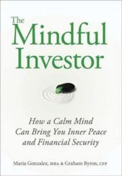 Gonzalez, Maria - The Mindful Investor: How a Calm Mind Can Bring You Inner Peace and Financial Security, e-kirja