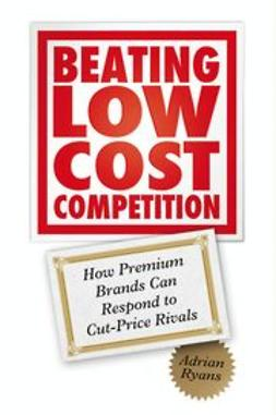 Ryans, Adrian - Beating Low Cost Competition: How Premium Brands can respond to Cut-Price Rivals, ebook