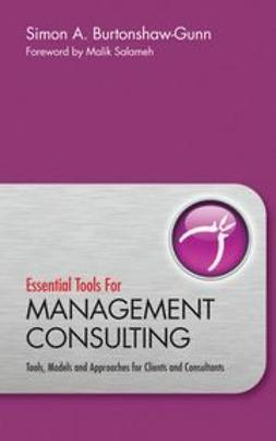 Burtonshaw-Gunn, Simon - Essential Tools for Management Consulting: Tools, Models and Approaches for Clients and Consultants, ebook
