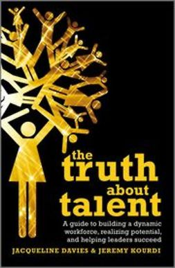 Davies, Jacqueline - The Truth about Talent: A guide to building a dynamic workforce, realizing potential and helping leaders succeed, e-kirja