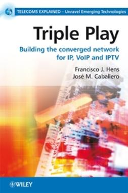 Caballero, José M. - Triple Play: Building the converged network for IP, VoIP and IPTV, e-kirja