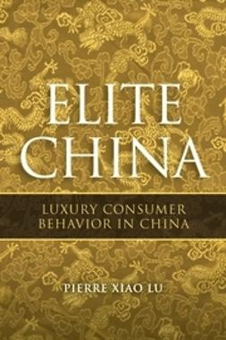 Lu, Pierre Xiao - Elite China: Luxury Consumer Behavior in China, ebook