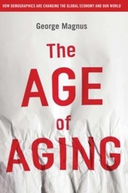 Magnus, George - The Age of Aging: How Demographics are Changing the Global Economy and Our World, ebook