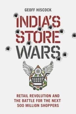 Hiscock, Geoff - India's Store Wars: Retail Revolution and the Battle for the Next 500 Million Shoppers, ebook