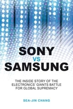 Chang, Sea-Jin - Sony vs Samsung: The Inside Story of the Electronics Giants' Battle For Global Supremacy, ebook