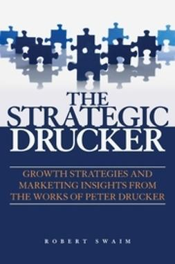 Swaim, Robert W. - The Strategic Drucker: Growth Strategies and Marketing Insights from the Works of Peter Drucker, ebook