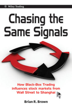 Brown, Brian R. - Chasing the Same Signals: How Black-Box Trading Influences Stock Markets from Wall Street to Shanghai, e-bok