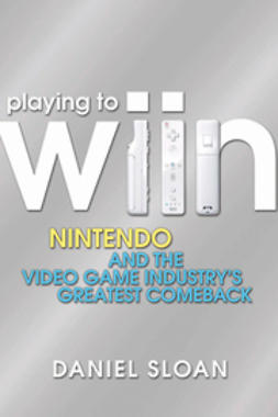 Sloan, Daniel - Playing to Wiin: Nintendo and the Video Game Industry's Greatest Comeback, e-bok