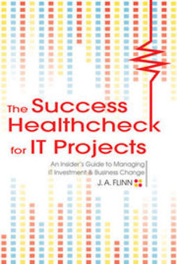 Flinn, J. A. - The Success Healthcheck for IT Projects: An Insider's Guide to Managing IT Investment and Business Change, ebook