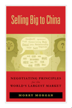 Morgan, Morry - Selling Big to China: Negotiating Principles for the World's Largest Market, e-kirja