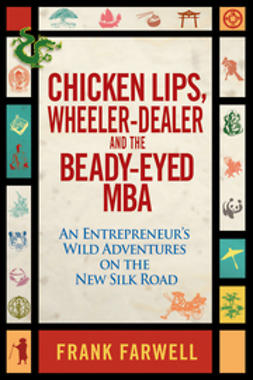 Farwell, Frank - Chicken Lips, Wheeler-Dealer, and the Beady-Eyed M.B.A: An Entrepreneur's Wild Adventures on the New Silk Road, e-kirja