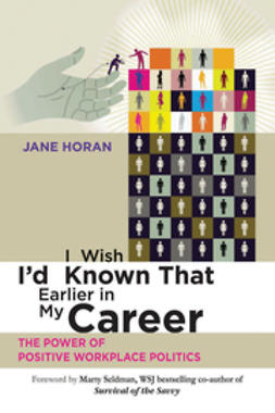 Horan, Jane - I  Wish I'd  Known That Earlier in My Career: The Power of Positive Workplace Politics, ebook