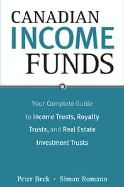 Beck, Peter - Canadian Income Funds: Your Complete Guide to Income Trusts, Royalty Trusts and Real Estate Investment Trusts, ebook