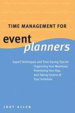 Allen, Judy - Time Management for Event Planners: Expert Techniques and Time-Saving Tips for Organizing Your Workload, Prioritizing Your Day, and Taking Control of Your Schedule, ebook