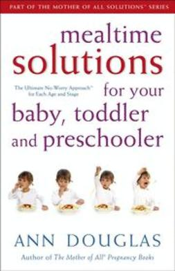 UNKNOWN - Mealtime Solutions for Your Baby, Toddler and Preschooler: The Ultimate No-Worry Approach for Each Age and Stage, ebook