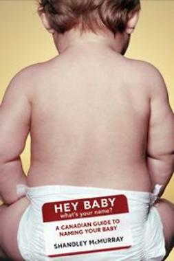 Hey Baby! What's Your Name: A Canadian Guide to Naming Your Baby
