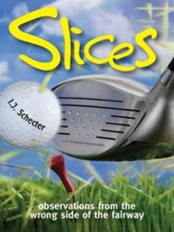 Schecter, I. J. - Slices: Observations from the Wrong Side of the Fairway, ebook