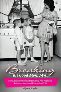 Schafer, Alyson - Breaking the Good Mom Myth: Every Mom's Modern Guide to Getting Past Perfection, Regaining Sanity, and Raising Great Kids, ebook