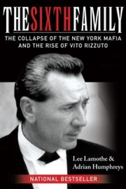 Humphreys, Adrian - The Sixth Family: The Collapse of the New York Mafia and the Rise of Vito Rizzuto, ebook