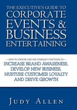 Allen, Judy - The Executive's Guide to Corporate Events and Business Entertaining: How to Choose and Use Corporate Functions to Increase Brand Awareness, Develop New Business, Nurture Customer Loyalty and Drive Growth, e-kirja