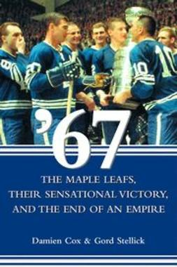 Cox, Damien - '67: The Maple Leafs, Their Sensational Victory, and the End of an Empire, e-bok
