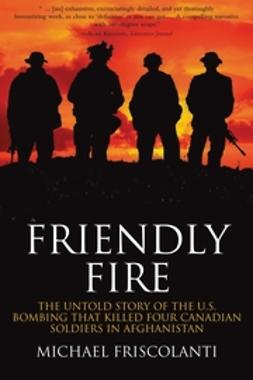 Friscolanti, Mike - Friendly Fire: The Untold Story of the U.S. Bombing that Killed Four Canadian Soldiers in Afghanistan, ebook