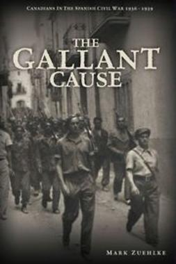 Zuehlke, Mark - The Gallant Cause: Canadians in the Spanish Civil War 1936 - 1939, ebook