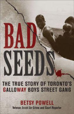 Powell, Betsy - Bad Seeds: The True Story of Toronto's Galloway Boys Street Gang, ebook