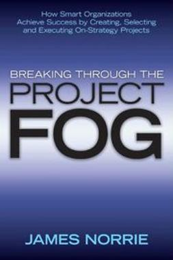 Norrie, James - Breaking Through the Project Fog: How Smart Organizations Achieve Success by Creating, Selecting and Executing On-Strategy Projects, ebook