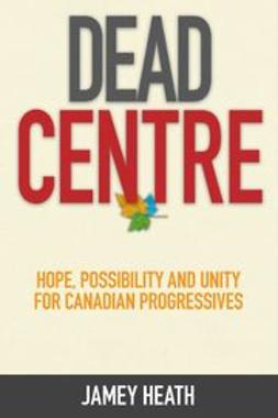 Heath, Jamey - Dead Centre: Hope, Possibility, and Unity for Canadian Progressives, e-kirja