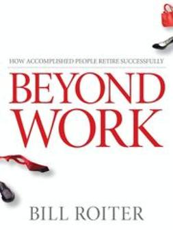 Roiter, Bill - Beyond Work: How Accomplished People Retire Successfully, e-bok