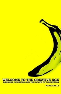 Earls, Mark - Welcome to the Creative Age: Bananas, Business and the Death of Marketing, e-kirja