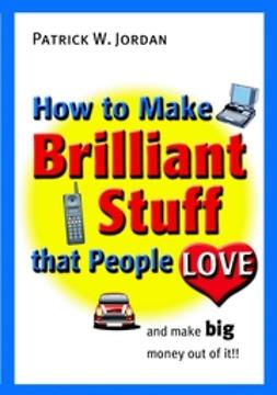 Jordan, Patrick W. - How to Make Brilliant Stuff That People Love ...and Make Big Money Out of It, ebook