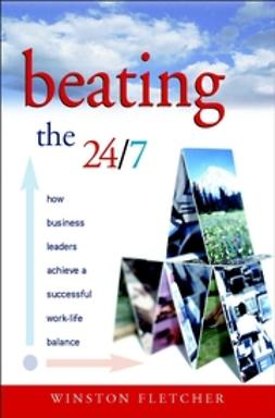Fletcher, Winston - Beating the 24/7 : How Business Leaders Achieve a Successful Work/Life Balance, ebook
