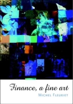 Fleuriet, Michel - Finance: A Fine Art, e-bok