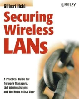 Held, Gilbert - Securing Wireless LANs: A Practical Guide for Network Managers, LAN Administrators and the Home Office User, ebook