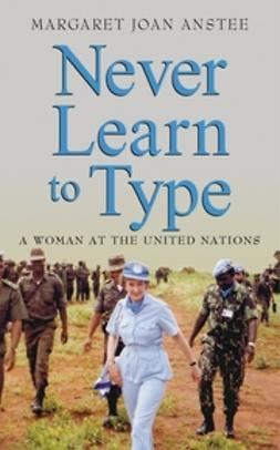 Anstee, Margaret Joan - Never Learn to Type: A Woman at the United Nations, e-bok