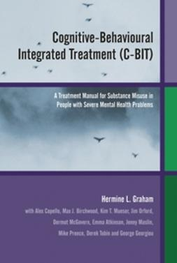 Graham, Hermine L. - Cognitive-Behavioural Integrated Treatment (C-BIT): A Treatment Manual for Substance Misuse in People with  Severe Mental Health Problems, e-kirja