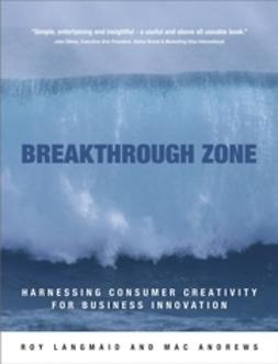 Andrews, Mac - Breakthrough Zone : Harnessing Consumer Creativity for Business Innovation, ebook