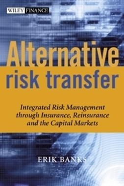 Banks, Erik - Alternative Risk Transfer: Integrated Risk Management through Insurance, Reinsurance, and the Capital Markets, ebook
