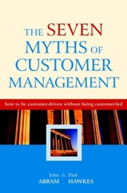 Abram, John - The Seven Myths of Customer Management: How to be Customer-Driven Without Being Customer-Led, ebook